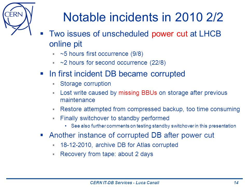 CERN IT-DB Services - Luca Canali Notable incidents in 2010 2/2 Two issues of unscheduled power cut at LHCB online pit ~5 hours first occurrence (9/8) ~2 hours for second occurrence (22/8) In first incident DB became corrupted Storage corruption Lost write caused by missing BBUs on storage after previous maintenance Restore attempted from compressed backup, too time consuming Finally switchover to standby performed See also further comments on testing standby switchover in this presentation Another instance of corrupted DB after power cut 18-12-2010, archive DB for Atlas corrupted Recovery from tape: about 2 days 14