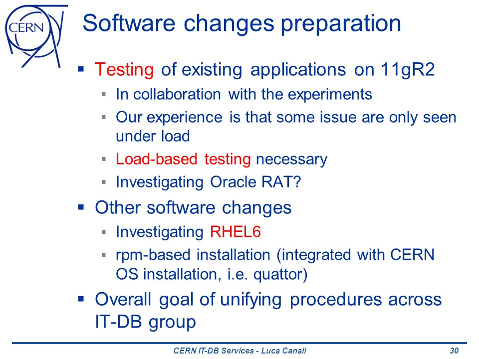 CERN IT-DB Services - Luca Canali Software changes preparation Testing of existing applications on 11gR2 In collaboration with the experiments Our experience is that some issue are only seen under load Load-based testing necessary Investigating Oracle RAT.