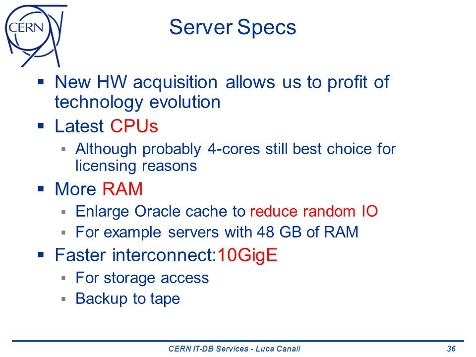 Server Specs New HW acquisition allows us to profit of technology evolution Latest CPUs Although probably 4-cores still best choice for licensing reasons More RAM Enlarge Oracle cache to reduce random IO For example servers with 48 GB of RAM Faster interconnect:10GigE For storage access Backup to tape 36CERN IT-DB Services - Luca Canali