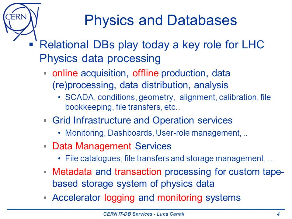 Physics and Databases Relational DBs play today a key role for LHC Physics data processing online acquisition, offline production, data (re)processing, data distribution, analysis SCADA, conditions, geometry, alignment, calibration, file bookkeeping, file transfers, etc..