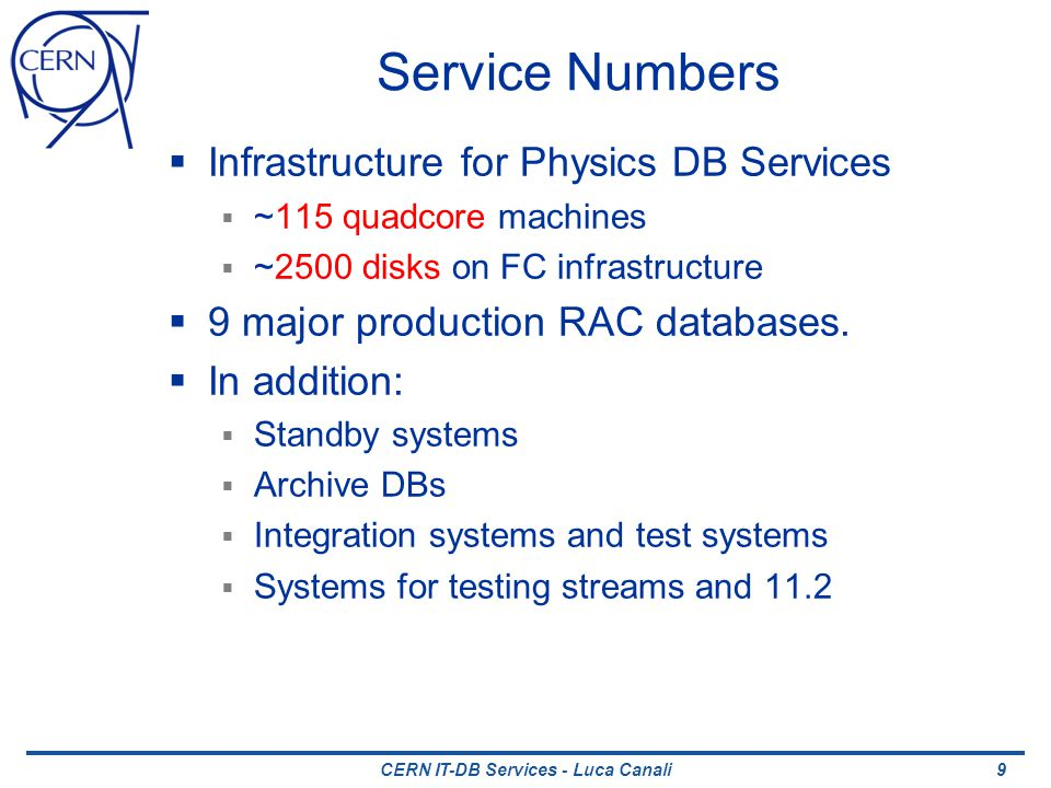 CERN IT-DB Services - Luca Canali Service Numbers Infrastructure for Physics DB Services ~115 quadcore machines ~2500 disks on FC infrastructure 9 major production RAC databases.