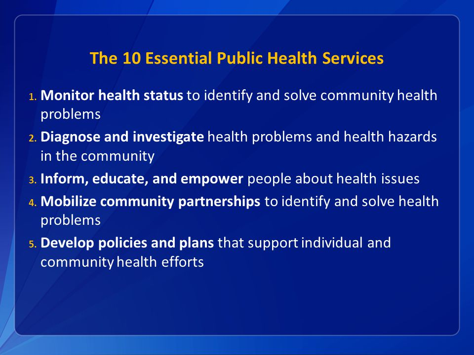 The 10 Essential Public Health Services 1. Monitor health status to identify and solve community health problems 2. Diagnose and investigate health pr