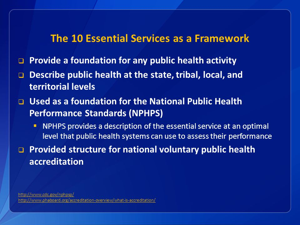 The 10 Essential Services as a Framework Provide a foundation for any public health activity Describe public health at the state, tribal, local, and t