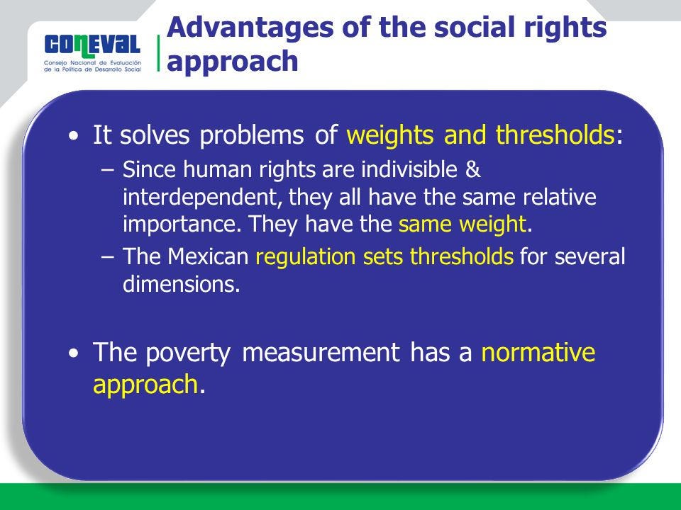 Advantages of the social rights approach It solves problems of weights and thresholds: –Since human rights are indivisible & interdependent, they all have the same relative importance.