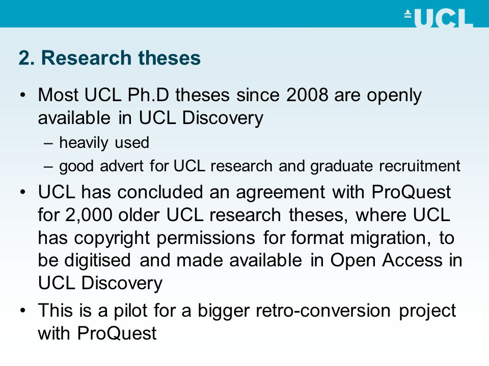 2. Research theses Most UCL Ph.D theses since 2008 are openly available in UCL Discovery –heavily used –good advert for UCL research and graduate recr