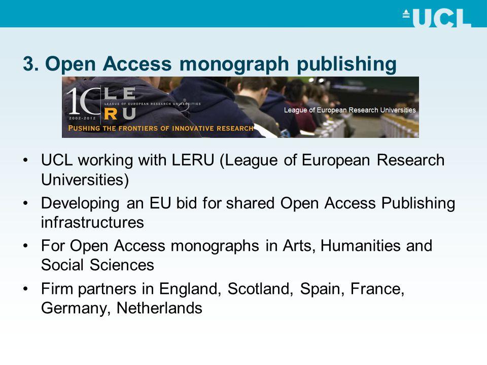 3. Open Access monograph publishing UCL working with LERU (League of European Research Universities) Developing an EU bid for shared Open Access Publi