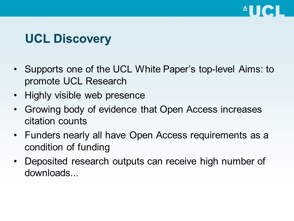 UCL Discovery Supports one of the UCL White Papers top-level Aims: to promote UCL Research Highly visible web presence Growing body of evidence that Open Access increases citation counts Funders nearly all have Open Access requirements as a condition of funding Deposited research outputs can receive high number of downloads...