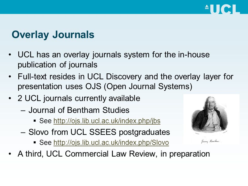 Overlay Journals UCL has an overlay journals system for the in-house publication of journals Full-text resides in UCL Discovery and the overlay layer for presentation uses OJS (Open Journal Systems) 2 UCL journals currently available –Journal of Bentham Studies See http://ojs.lib.ucl.ac.uk/index.php/jbshttp://ojs.lib.ucl.ac.uk/index.php/jbs –Slovo from UCL SSEES postgraduates See http://ojs.lib.ucl.ac.uk/index.php/Slovohttp://ojs.lib.ucl.ac.uk/index.php/Slovo A third, UCL Commercial Law Review, in preparation