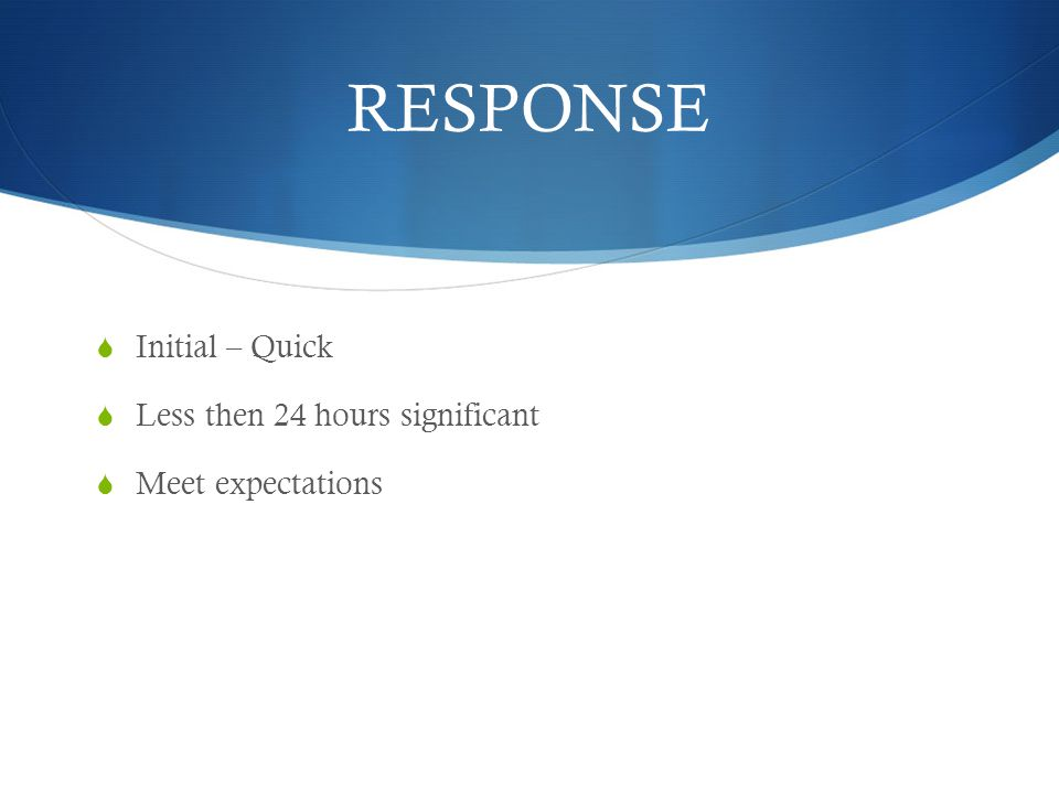 RESPONSE Initial – Quick Less then 24 hours significant Meet expectations