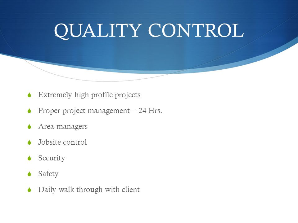 QUALITY CONTROL Extremely high profile projects Proper project management – 24 Hrs. Area managers Jobsite control Security Safety Daily walk through w