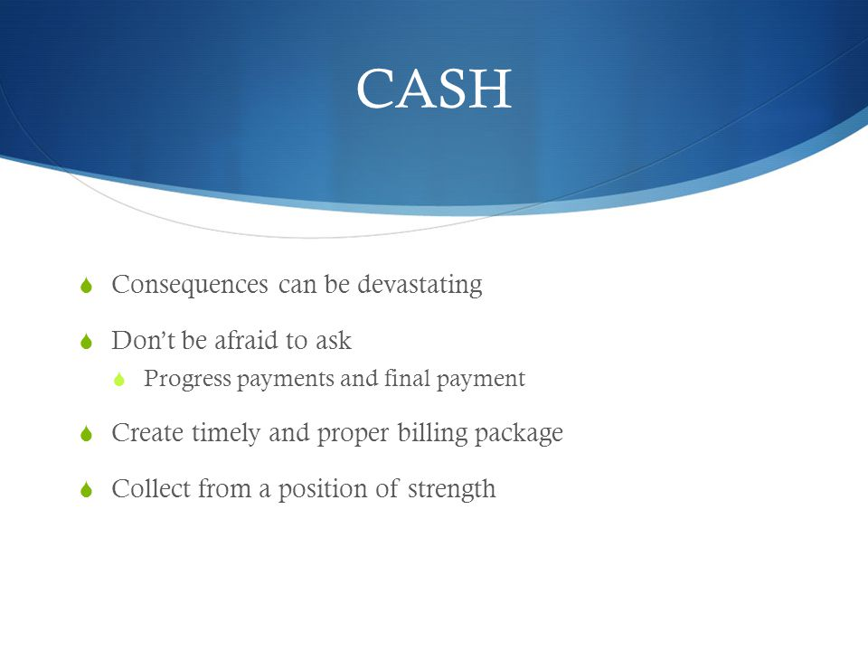 CASH Consequences can be devastating Dont be afraid to ask Progress payments and final payment Create timely and proper billing package Collect from a