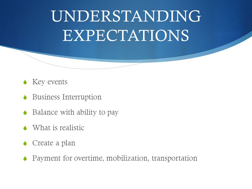 UNDERSTANDING EXPECTATIONS Key events Business Interruption Balance with ability to pay What is realistic Create a plan Payment for overtime, mobiliza