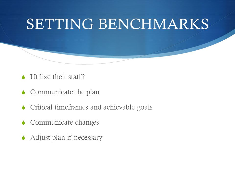 SETTING BENCHMARKS Utilize their staff? Communicate the plan Critical timeframes and achievable goals Communicate changes Adjust plan if necessary