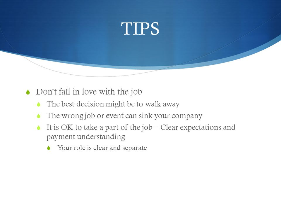TIPS Dont fall in love with the job The best decision might be to walk away The wrong job or event can sink your company It is OK to take a part of th