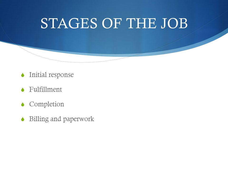 STAGES OF THE JOB Initial response Fulfillment Completion Billing and paperwork