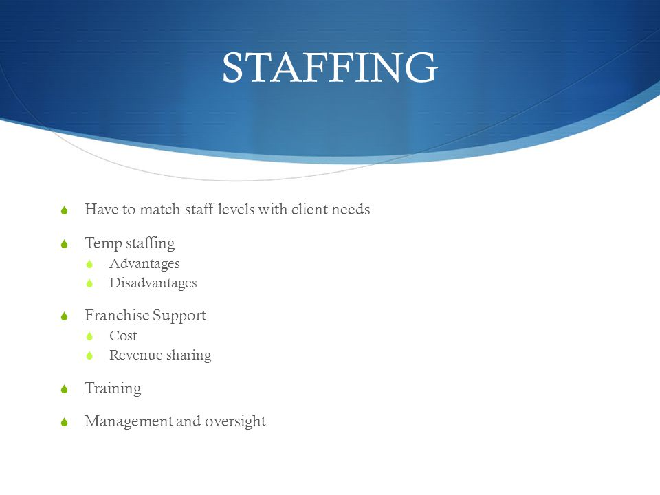 STAFFING Have to match staff levels with client needs Temp staffing Advantages Disadvantages Franchise Support Cost Revenue sharing Training Managemen