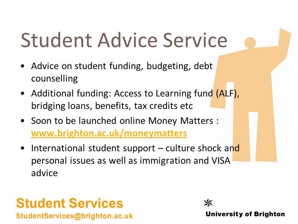 Advice on student funding, budgeting, debt counselling Additional funding: Access to Learning fund (ALF), bridging loans, benefits, tax credits etc Soon to be launched online Money Matters : www.brighton.ac.uk/moneymatters www.brighton.ac.uk/moneymatters International student support – culture shock and personal issues as well as immigration and VISA advice Student Advice Service Student Services StudentServices@brighton.ac.uk