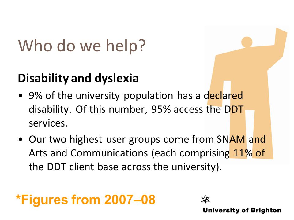 Who do we help. Disability and dyslexia 9% of the university population has a declared disability.