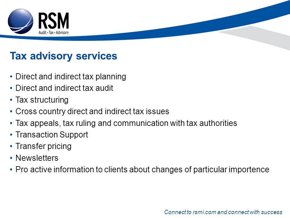 Connect to rsmi.com and connect with success Tax advisory services Direct and indirect tax planning Direct and indirect tax audit Tax structuring Cross country direct and indirect tax issues Tax appeals, tax ruling and communication with tax authorities Transaction Support Transfer pricing Newsletters Pro active information to clients about changes of particular importence