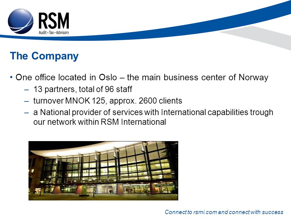 Connect to rsmi.com and connect with success The Company One office located in Oslo – the main business center of Norway –13 partners, total of 96 staff –turnover MNOK 125, approx.