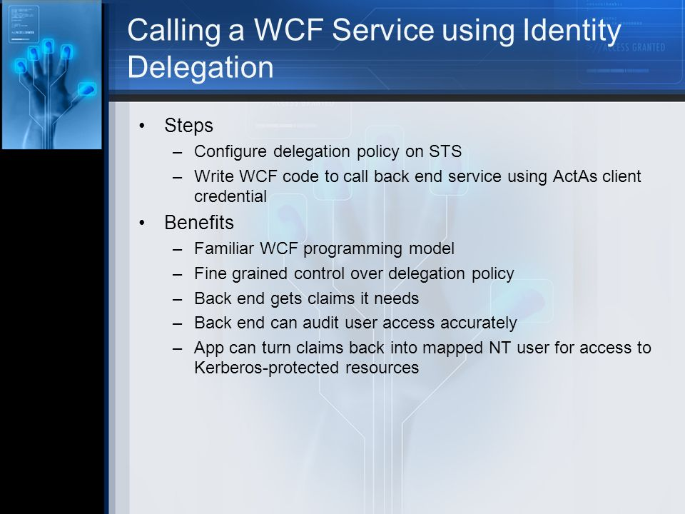 Steps –Configure delegation policy on STS –Write WCF code to call back end service using ActAs client credential Benefits –Familiar WCF programming model –Fine grained control over delegation policy –Back end gets claims it needs –Back end can audit user access accurately –App can turn claims back into mapped NT user for access to Kerberos-protected resources