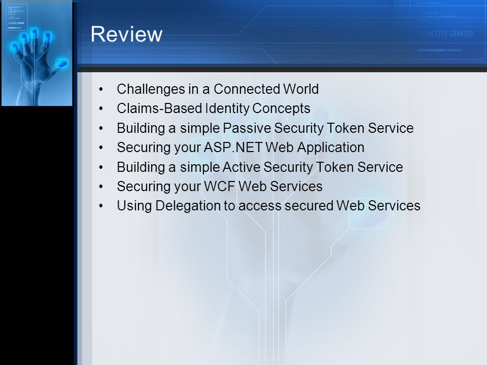 Review Challenges in a Connected World Claims-Based Identity Concepts Building a simple Passive Security Token Service Securing your ASP.NET Web Application Building a simple Active Security Token Service Securing your WCF Web Services Using Delegation to access secured Web Services