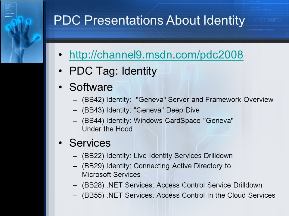 PDC Presentations About Identity http://channel9.msdn.com/pdc2008 PDC Tag: Identity Software –(BB42) Identity: Geneva Server and Framework Overview –(BB43) Identity: Geneva Deep Dive –(BB44) Identity: Windows CardSpace Geneva Under the Hood Services –(BB22) Identity: Live Identity Services Drilldown –(BB29) Identity: Connecting Active Directory to Microsoft Services –(BB28).NET Services: Access Control Service Drilldown –(BB55).NET Services: Access Control In the Cloud Services