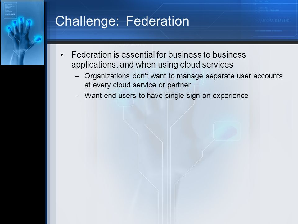 Challenge: Federation Federation is essential for business to business applications, and when using cloud services –Organizations dont want to manage separate user accounts at every cloud service or partner –Want end users to have single sign on experience