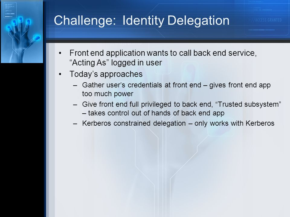 Challenge: Identity Delegation Front end application wants to call back end service, Acting As logged in user Todays approaches –Gather users credentials at front end – gives front end app too much power –Give front end full privileged to back end, Trusted subsystem – takes control out of hands of back end app –Kerberos constrained delegation – only works with Kerberos