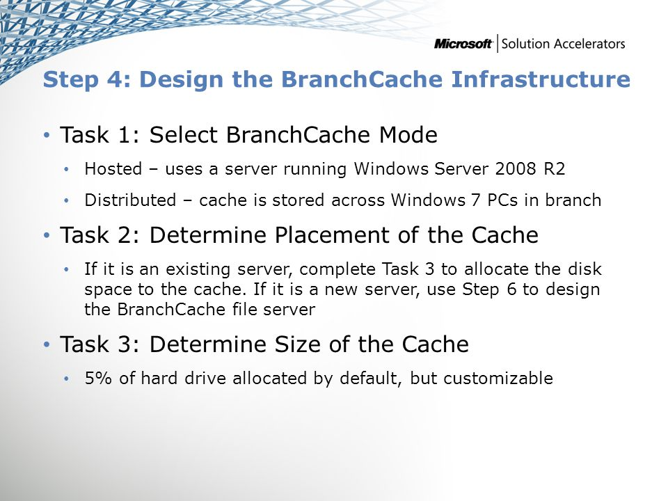 Step 4: Design the BranchCache Infrastructure Task 1: Select BranchCache Mode Hosted – uses a server running Windows Server 2008 R2 Distributed – cache is stored across Windows 7 PCs in branch Task 2: Determine Placement of the Cache If it is an existing server, complete Task 3 to allocate the disk space to the cache.