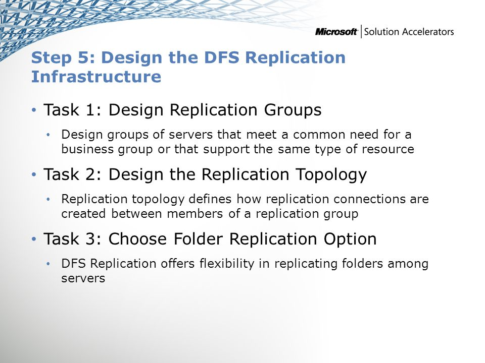 Step 5: Design the DFS Replication Infrastructure Task 1: Design Replication Groups Design groups of servers that meet a common need for a business gr