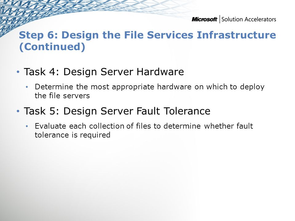 Step 6: Design the File Services Infrastructure (Continued) Task 4: Design Server Hardware Determine the most appropriate hardware on which to deploy the file servers Task 5: Design Server Fault Tolerance Evaluate each collection of files to determine whether fault tolerance is required