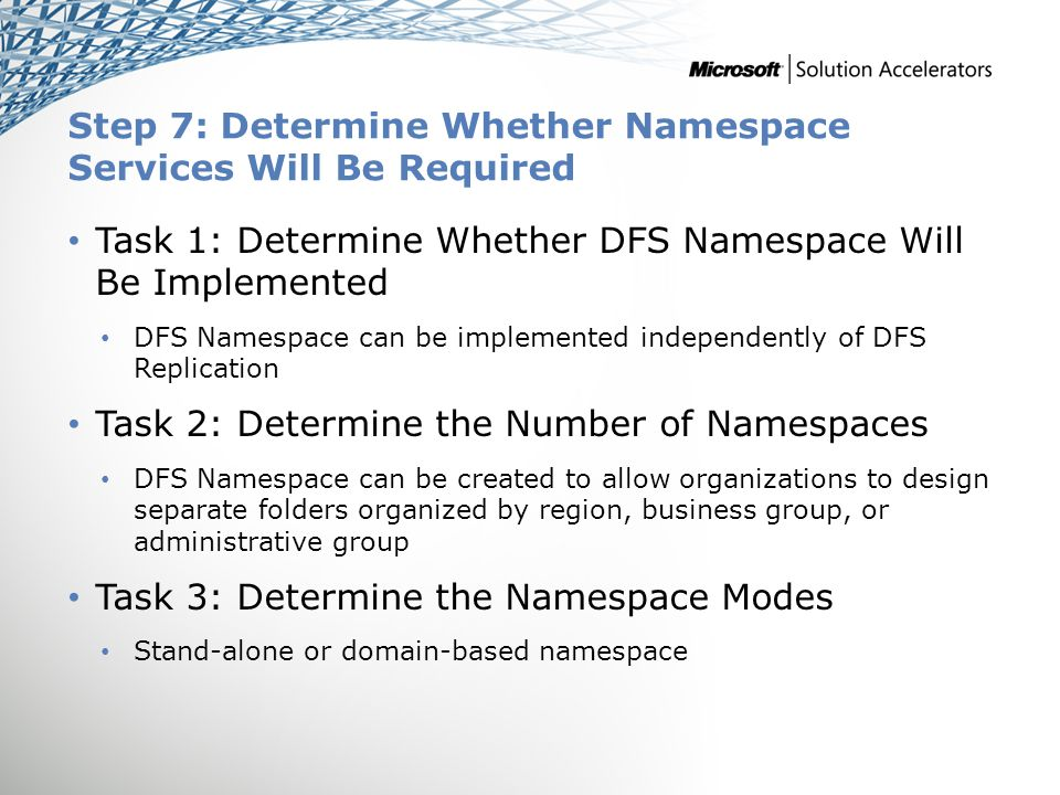 Step 7: Determine Whether Namespace Services Will Be Required Task 1: Determine Whether DFS Namespace Will Be Implemented DFS Namespace can be impleme