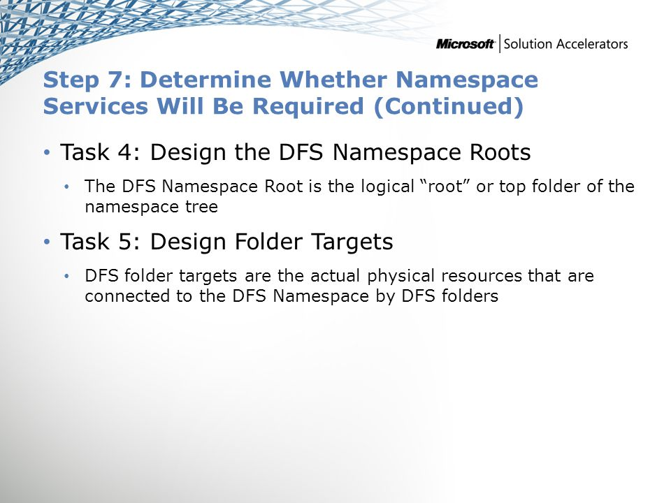 Step 7: Determine Whether Namespace Services Will Be Required (Continued) Task 4: Design the DFS Namespace Roots The DFS Namespace Root is the logical