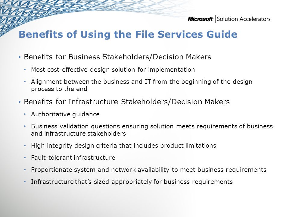 Benefits of Using the File Services Guide Benefits for Business Stakeholders/Decision Makers Most cost-effective design solution for implementation Alignment between the business and IT from the beginning of the design process to the end Benefits for Infrastructure Stakeholders/Decision Makers Authoritative guidance Business validation questions ensuring solution meets requirements of business and infrastructure stakeholders High integrity design criteria that includes product limitations Fault-tolerant infrastructure Proportionate system and network availability to meet business requirements Infrastructure thats sized appropriately for business requirements