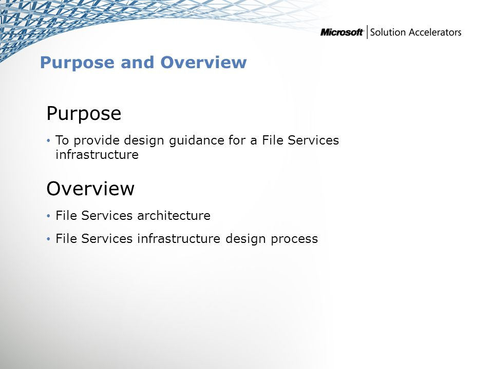Purpose and Overview Purpose To provide design guidance for a File Services infrastructure Overview File Services architecture File Services infrastructure design process