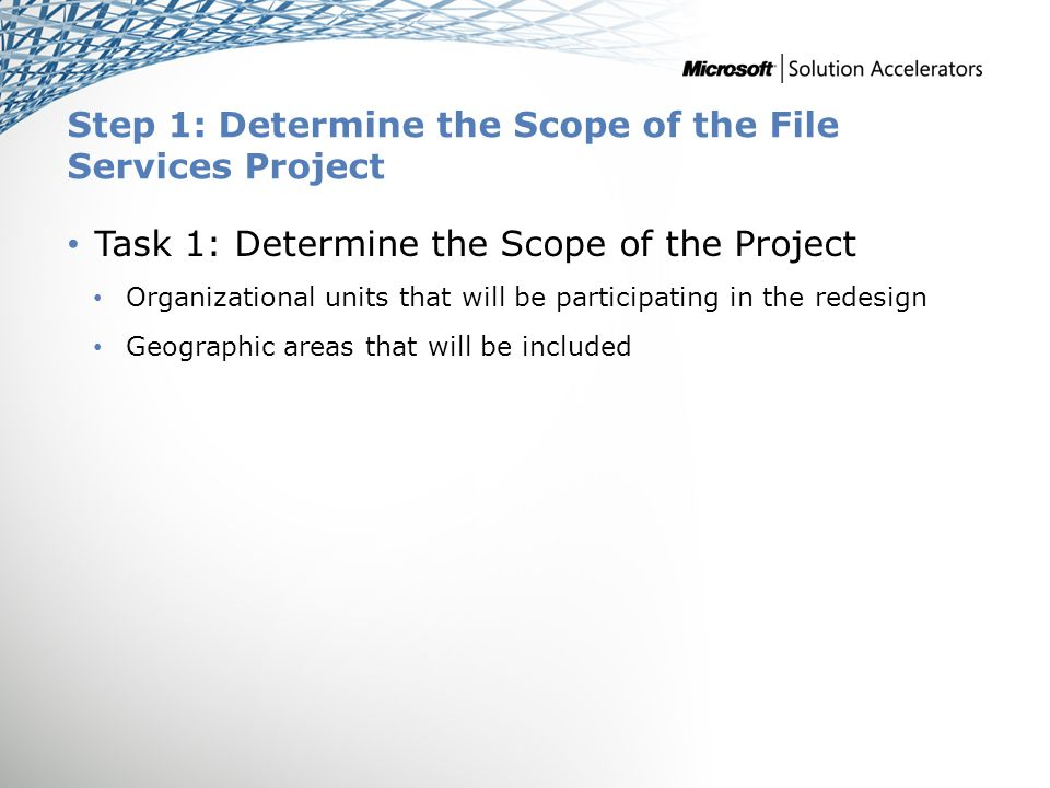 Step 1: Determine the Scope of the File Services Project Task 1: Determine the Scope of the Project Organizational units that will be participating in the redesign Geographic areas that will be included