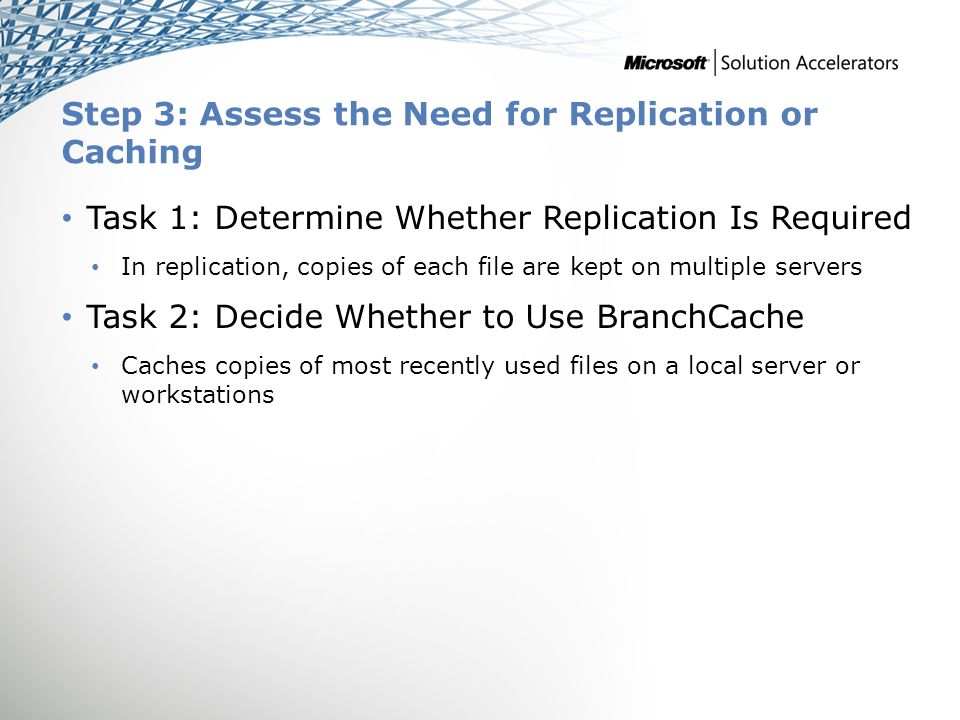 Step 3: Assess the Need for Replication or Caching Task 1: Determine Whether Replication Is Required In replication, copies of each file are kept on multiple servers Task 2: Decide Whether to Use BranchCache Caches copies of most recently used files on a local server or workstations