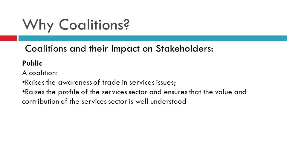 Why Coalitions? Coalitions and their Impact on Stakeholders: Public A coalition: Raises the awareness of trade in services issues; Raises the profile