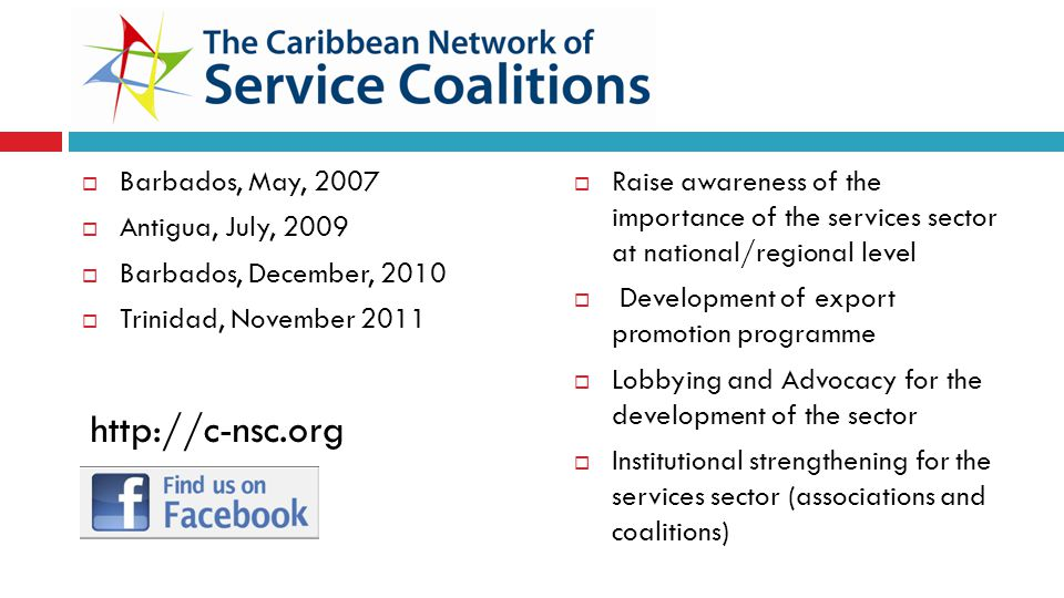 Barbados, May, 2007 Antigua, July, 2009 Barbados, December, 2010 Trinidad, November 2011 Raise awareness of the importance of the services sector at national/regional level Development of export promotion programme Lobbying and Advocacy for the development of the sector Institutional strengthening for the services sector (associations and coalitions) http://c-nsc.org