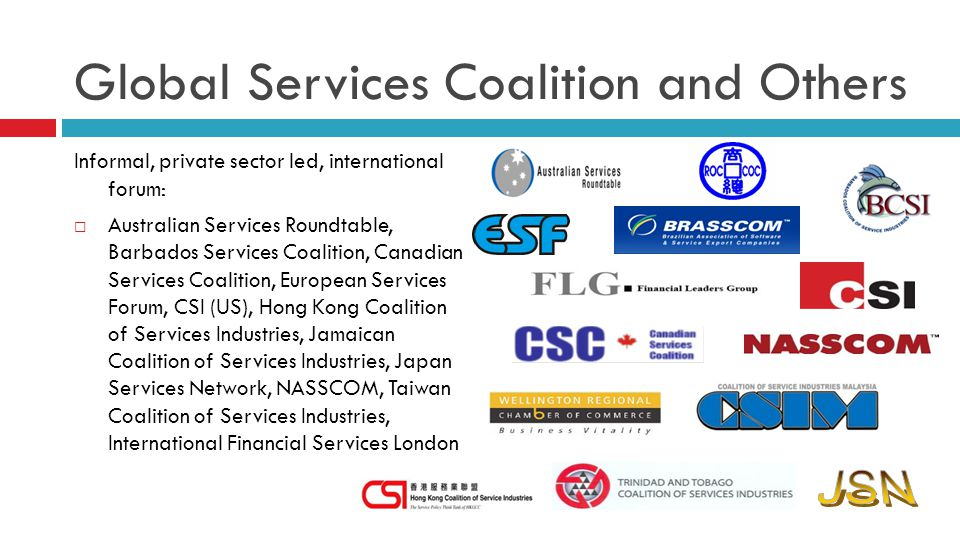Informal, private sector led, international forum: Australian Services Roundtable, Barbados Services Coalition, Canadian Services Coalition, European Services Forum, CSI (US), Hong Kong Coalition of Services Industries, Jamaican Coalition of Services Industries, Japan Services Network, NASSCOM, Taiwan Coalition of Services Industries, International Financial Services London Global Services Coalition and Others