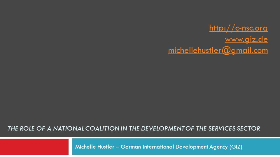 THE ROLE OF A NATIONAL COALITION IN THE DEVELOPMENT OF THE SERVICES SECTOR Michelle Hustler – German International Development Agency (GIZ) http://c-nsc.org www.giz.de michellehustler@gmail.com