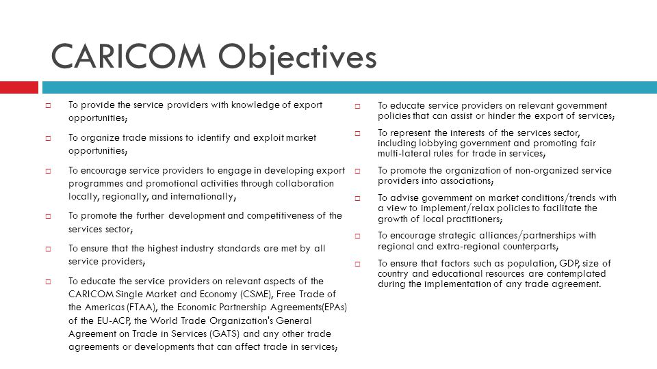CARICOM Objectives To provide the service providers with knowledge of export opportunities; To organize trade missions to identify and exploit market opportunities; To encourage service providers to engage in developing export programmes and promotional activities through collaboration locally, regionally, and internationally; To promote the further development and competitiveness of the services sector; To ensure that the highest industry standards are met by all service providers; To educate the service providers on relevant aspects of the CARICOM Single Market and Economy (CSME), Free Trade of the Americas (FTAA), the Economic Partnership Agreements(EPAs) of the EU-ACP, the World Trade Organization s General Agreement on Trade in Services (GATS) and any other trade agreements or developments that can affect trade in services; To educate service providers on relevant government policies that can assist or hinder the export of services; To represent the interests of the services sector, including lobbying government and promoting fair multi-lateral rules for trade in services; To promote the organization of non-organized service providers into associations; To advise government on market conditions/trends with a view to implement/relax policies to facilitate the growth of local practitioners; To encourage strategic alliances/partnerships with regional and extra-regional counterparts; To ensure that factors such as population, GDP, size of country and educational resources are contemplated during the implementation of any trade agreement.