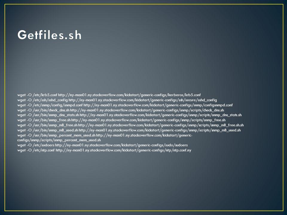 wget -O /etc/krb5.conf http://ny-man01.ny.stackoverflow.com/kickstart/generic-configs/kerberos/krb5.conf wget -O /etc/ssh/sshd_config http://ny-man01.ny.stackoverflow.com/kickstart/generic-configs/ssh/secure/sshd_config wget -O /etc/snmp/config/snmpd.conf http://ny-man01.ny.stackoverflow.com/kickstart/generic-configs/snmp/configsnmpd.conf wget -O /usr/bin/check_dns.sh http://ny-man01.ny.stackoverflow.com/kickstart/generic-configs/snmp/scripts/check_dns.sh wget -O /usr/bin/snmp_dns_stats.sh http://ny-man01.ny.stackoverflow.com/kickstart/generic-configs/snmp/scripts/snmp_dns_stats.sh wget -O /usr/bin/snmp_free.sh http://ny-man01.ny.stackoverflow.com/kickstart/generic-configs/snmp/scripts/snmp_free.sh wget -O /usr/bin/snmp_mB_free.sh http://ny-man01.ny.stackoverflow.com/kickstart/generic-configs/snmp/scripts/snmp_mB_free.sh.sh wget -O /usr/bin/snmp_mB_used.sh http://ny-man01.ny.stackoverflow.com/kickstart/generic-configs/snmp/scripts/snmp_mB_used.sh wget -O /usr/bin/snmp_percent_mem_used.sh http://ny-man01.ny.stackoverflow.com/kickstart/generic- configs/snmp/scripts/snmp_percent_mem_used.sh wget -O /etc/sudoers http://ny-man01.ny.stackoverflow.com/kickstart/generic-configs/sudo/sudoers wget -O /etc/ntp.conf http://ny-man01.ny.stackoverflow.com/kickstart/generic-configs/ntp/ntp.conf.ny