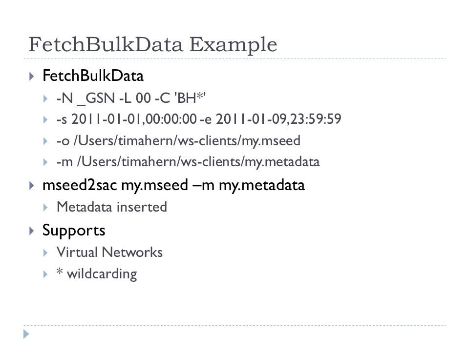 FetchBulkData Example FetchBulkData -N _GSN -L 00 -C BH* -s 2011-01-01,00:00:00 -e 2011-01-09,23:59:59 -o /Users/timahern/ws-clients/my.mseed -m /Users/timahern/ws-clients/my.metadata mseed2sac my.mseed –m my.metadata Metadata inserted Supports Virtual Networks * wildcarding