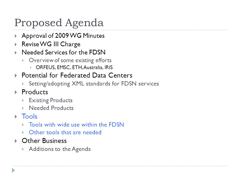 Proposed Agenda Approval of 2009 WG Minutes Revise WG III Charge Needed Services for the FDSN Overview of some existing efforts ORFEUS, EMSC, ETH, Australia, IRIS Potential for Federated Data Centers Setting/adopting XML standards for FDSN services Products Existing Products Needed Products Tools Tools with wide use within the FDSN Other tools that are needed Other Business Additions to the Agenda