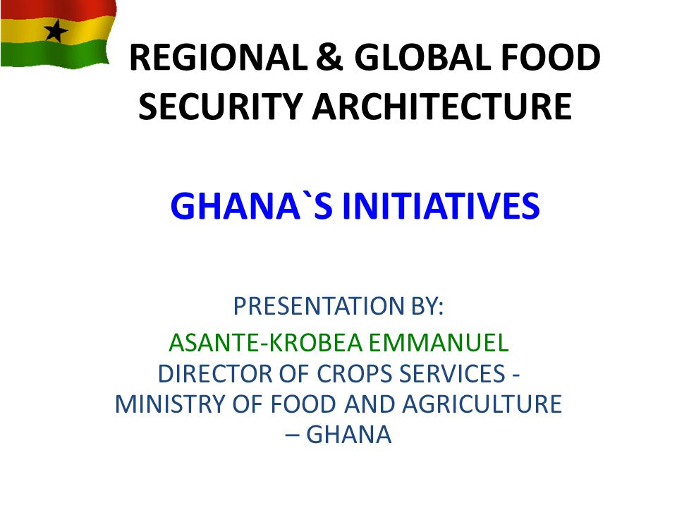 REGIONAL & GLOBAL FOOD SECURITY ARCHITECTURE GHANA`S INITIATIVES PRESENTATION BY: ASANTE-KROBEA EMMANUEL DIRECTOR OF CROPS SERVICES - MINISTRY OF FOOD AND AGRICULTURE – GHANA
