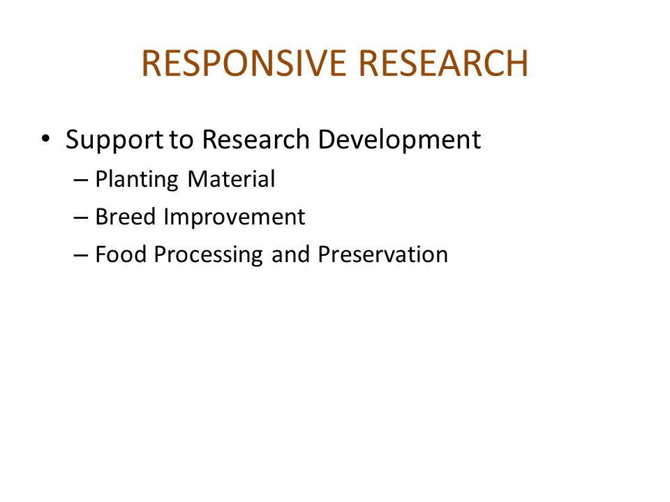 RESPONSIVE RESEARCH Support to Research Development – Planting Material – Breed Improvement – Food Processing and Preservation