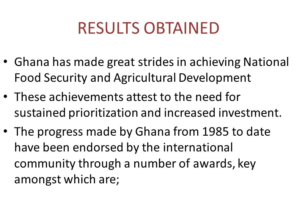 RESULTS OBTAINED Ghana has made great strides in achieving National Food Security and Agricultural Development These achievements attest to the need for sustained prioritization and increased investment.