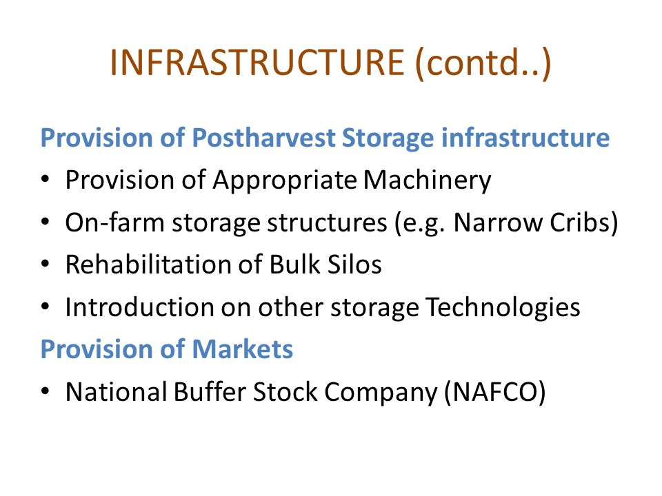 INFRASTRUCTURE (contd..) Provision of Postharvest Storage infrastructure Provision of Appropriate Machinery On-farm storage structures (e.g.